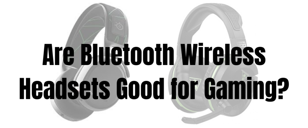 Are Bluetooth Wireless Headsets Good For Gaming